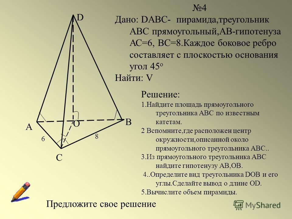 А С В D О 6 8 4 Дано: DABC- пирамида,треугольник АВС прямоугольный,АВ-гипотенуза АС=6, ВС=8.Каждое боковое ребро составляет с плоскостью основания угол 45 о Найти: V Решение: 1.Найдите площадь прямоугольного треугольника АВС по известным катетам. 2 В
