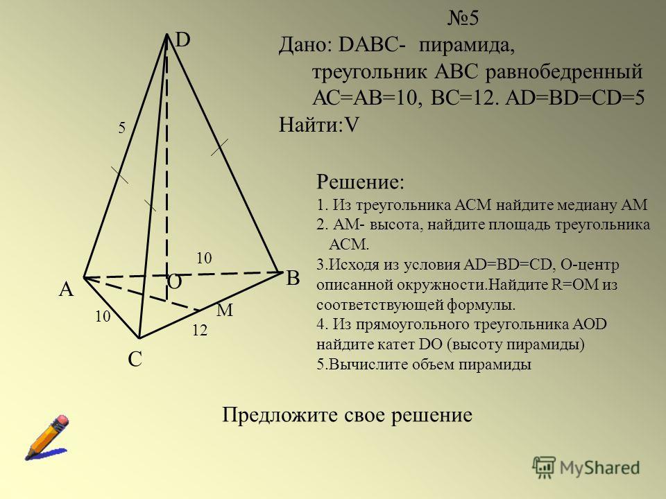 А С В D О 10 М 5 Дано: DABC- пирамида, треугольник АВС равнобедренный АС=АВ=10, ВС=12. AD=BD=CD=5 Найти:V 12 5 10 Решение: 1. Из треугольника АСМ найдите медиану АМ 2. АМ- высота, найдите площадь треугольника АСМ. 3.Исходя из условия AD=BD=CD, О-цент