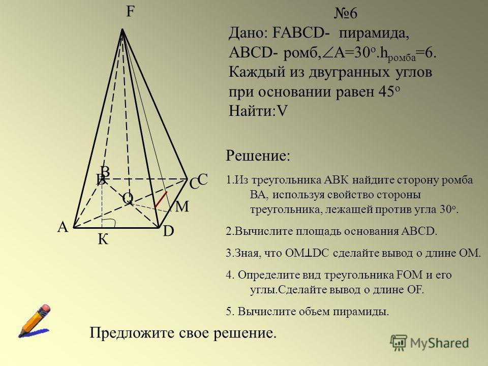 A BC D F O 6 Дано: FABCD- пирамида, ABCD- ромб, А=30 о.h ромба =6. Каждый из двугранных углов при основании равен 45 о Найти:V B C М Решение: 1.Из треугольника АВК найдите сторону ромба ВА, используя свойство стороны треугольника, лежащей против угла