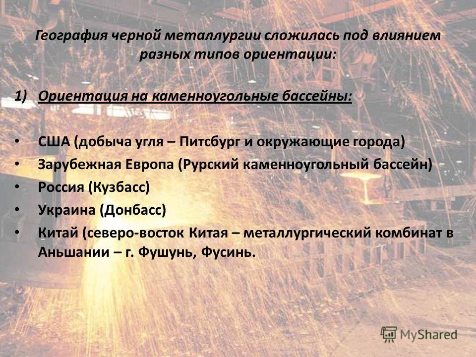 География черной металлургии сложилась под влиянием разных типов ориентации: 1)Ориентация на каменноугольные бассейны: США (добыча угля – Питсбург и окружающие города) Зарубежная Европа (Рурский каменноугольный бассейн) Россия (Кузбасс) Украина (Донб