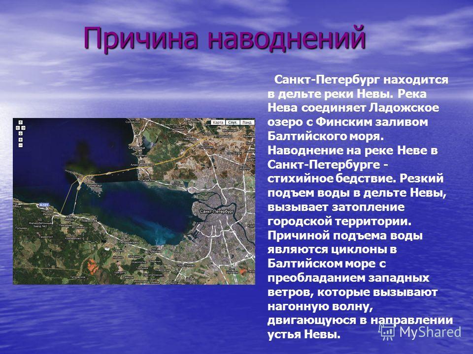 Причина наводнений Причина наводнений Санкт-Петербург находится в дельте реки Невы. Река Нева соединяет Ладожское озеро с Финским заливом Балтийского моря. Наводнение на реке Неве в Санкт-Петербурге - стихийное бедствие. Резкий подъем воды в дельте Н