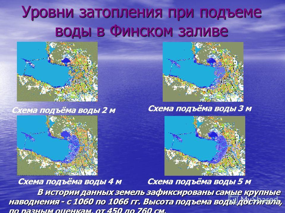 Схема подъёма воды 2 м Схема подъёма воды 4 м Уровни затопления при подъеме воды в Финском заливе В истории данных земель зафиксированы самые крупные наводнения - с 1060 по 1066 гг. Высота подъема воды достигала, по разным оценкам, от 450 до 760 см.