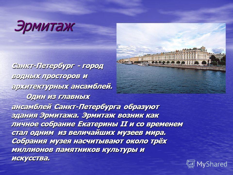 Эрмитаж Санкт-Петербург - город водных просторов и архитектурных ансамблей. Один из главных Один из главных ансамблей Санкт-Петербурга образуют здания Эрмитажа. Эрмитаж возник как личное собрание Екатерины II и со временем стал одним из величайших му