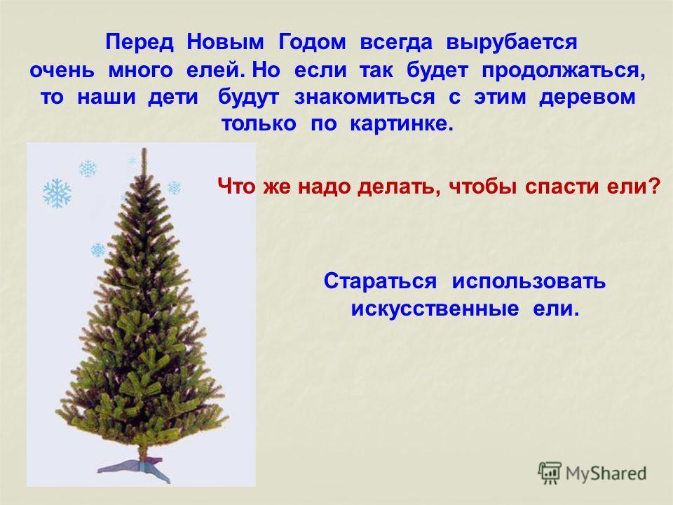Перед Новым Годом всегда вырубается очень много елей. Но если так будет продолжаться, то наши дети будут знакомиться с этим деревом только по картинке. Что же надо делать, чтобы спасти ели? Стараться использовать искусственные ели.
