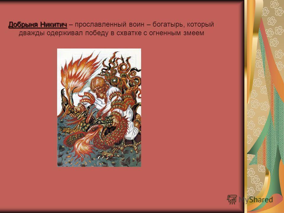 Добрыня Никитич Добрыня Никитич – прославленный воин – богатырь, который дважды одерживал победу в схватке с огненным змеем