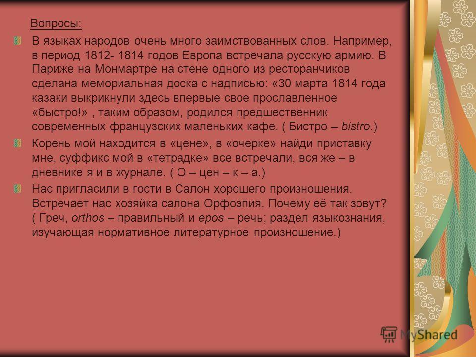 Вопросы: В языках народов очень много заимствованных слов. Например, в период 1812- 1814 годов Европа встречала русскую армию. В Париже на Монмартре на стене одного из ресторанчиков сделана мемориальная доска с надписью: «30 марта 1814 года казаки вы