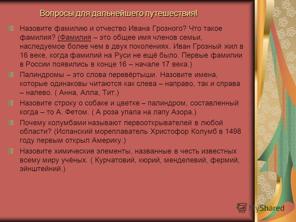 Вопросы для дальнейшего путешествия! Назовите фамилию и отчество Ивана Грозного? Что такое фамилия? (Фамилия – это общее имя членов семьи, наследуемое более чем в двух поколениях. Иван Грозный жил в 16 веке, когда фамилий на Руси не ещё было. Первые