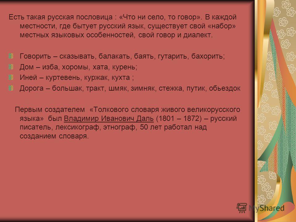 Есть такая русская пословица : «Что ни село, то говор». В каждой местности, где бытует русский язык, существует свой «набор» местных языковых особенностей, свой говор и диалект. Говорить – сказывать, балакать, баять, гутарить, бахорить; Дом – изба, х