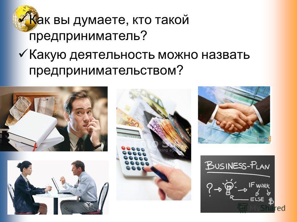 Как вы думаете, кто такой предприниматель? Какую деятельность можно назвать предпринимательством?