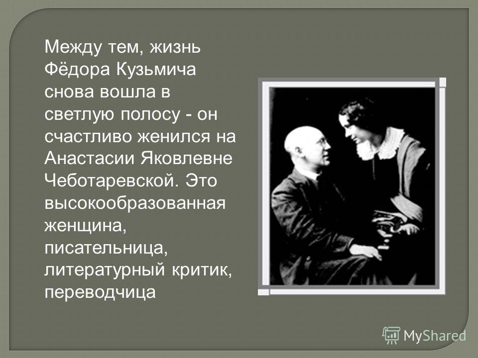 Между тем, жизнь Фёдора Кузьмича снова вошла в светлую полосу - он счастливо женился на Анастасии Яковлевне Чеботаревской. Это высокообразованная женщина, писательница, литературный критик, переводчица