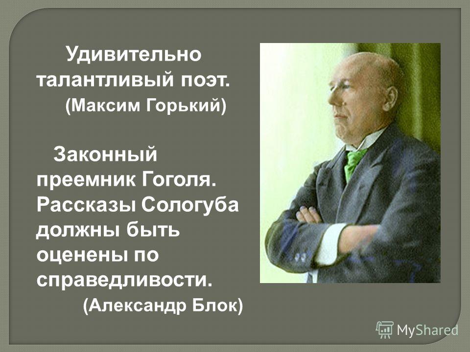 Удивительно талантливый поэт. (Максим Горький) Законный преемник Гоголя. Рассказы Сологуба должны быть оценены по справедливости. (Александр Блок)