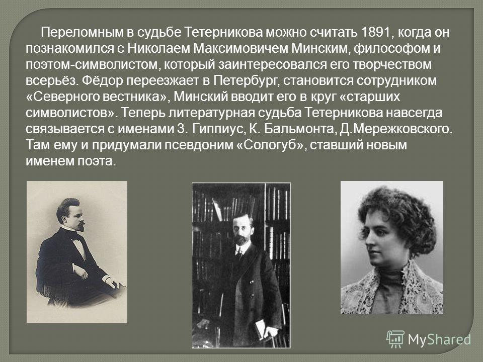 Переломным в судьбе Тетерникова можно считать 1891, когда он познакомился с Николаем Максимовичем Минским, философом и поэтом-символистом, который заинтересовался его творчеством всерьёз. Фёдор переезжает в Петербург, становится сотрудником «Северног