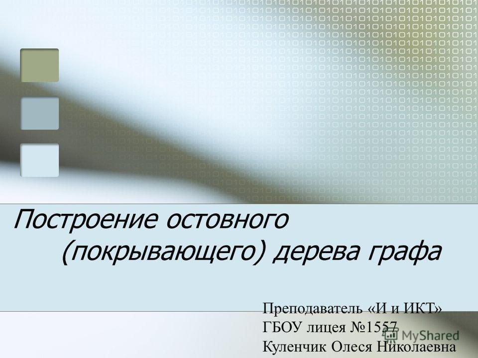 Построение остовного (покрывающего) дерева графа Преподаватель «И и ИКТ» ГБОУ лицея 1557 Куленчик Олеся Николаевна