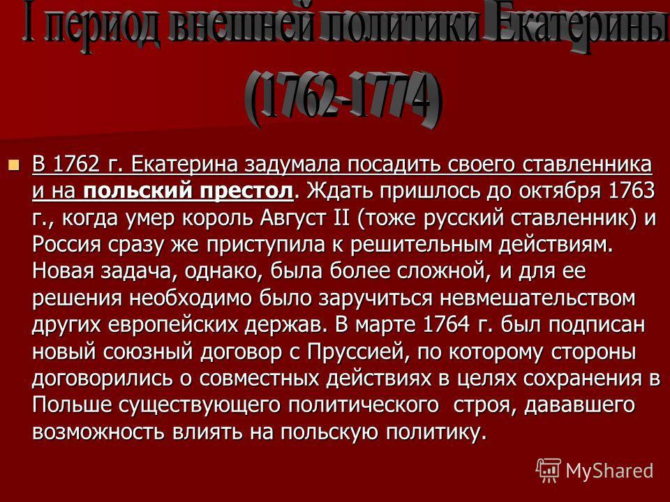 В 1762 г. Екатерина задумала посадить своего ставленника и на польский престол. Ждать пришлось до октября 1763 г., когда умер король Август II (тоже русский ставленник) и Россия сразу же приступила к решительным действиям. Новая задача, однако, была