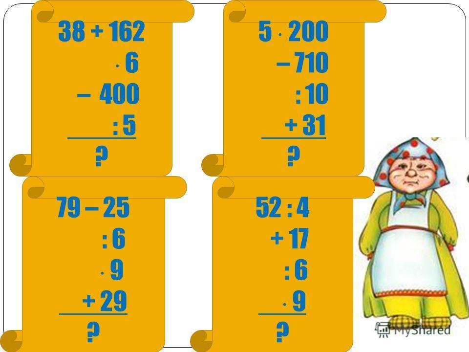 38 + 162 6 – 400 : 5 ? 5 200 – 710 : 10 + 31 ? 79 – 25 : 6 9 + 29 ? 52 : 4 + 17 : 6 9 ?