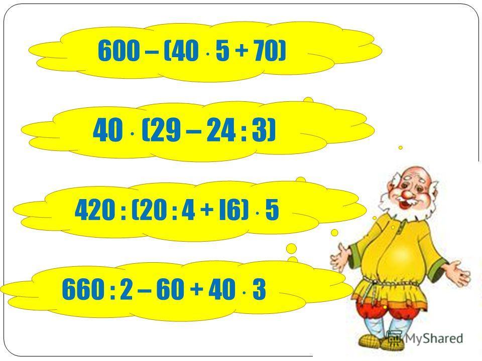 600 – (40 5 + 70) 40 (29 – 24 : 3) 420 : (20 : 4 + l6) 5 660 : 2 – 60 + 40 3