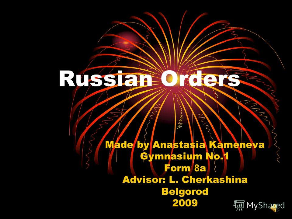 Russian Orders Made by Anastasia Kameneva Gymnasium No.1 Form 8 a Advisor: L. Cherkashina Belgorod 2009