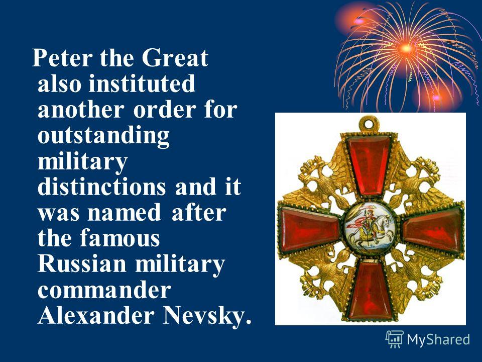Peter the Great also instituted another order for outstanding military distinctions and it was named after the famous Russian military commander Alexander Nevsky.