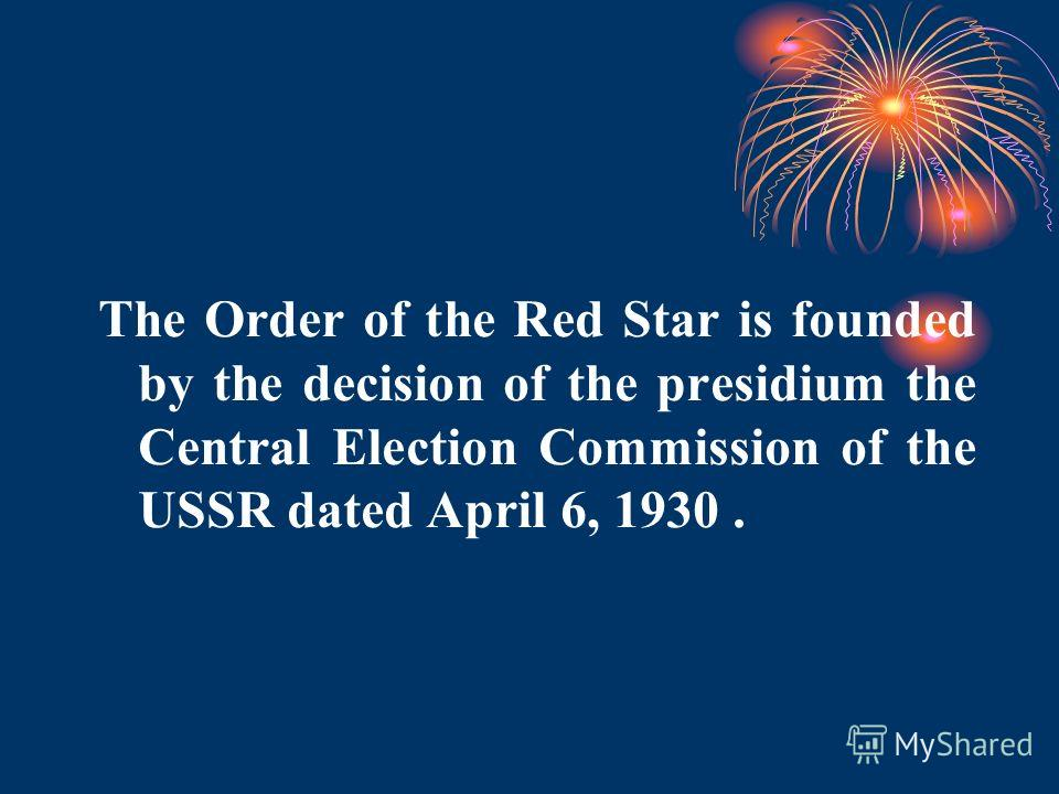 The Order of the Red Star is founded by the decision of the presidium the Central Election Commission of the USSR dated April 6, 1930.