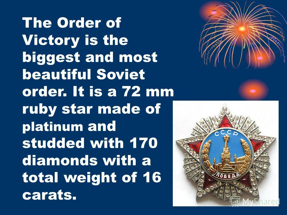 The Order of Victory is the biggest and most beautiful Soviet order. It is a 72 mm ruby star made of platinum and studded with 170 diamonds with a total weight of 16 carats.