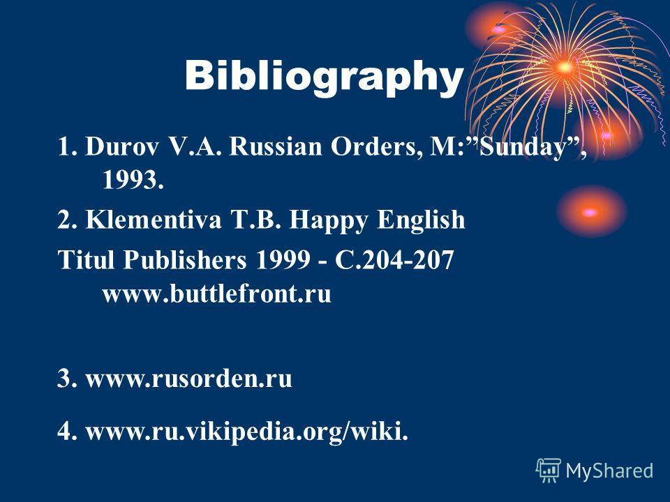 Bibliography 1. Durov V.A. Russian Orders, M:Sunday, 1993. 2. Klementiva T.B. Happy English Titul Publishers 1999 - C.204-207 www.buttlefront.ru 4. www.ru.vikipedia.org/wiki. 3. www.rusorden.ru