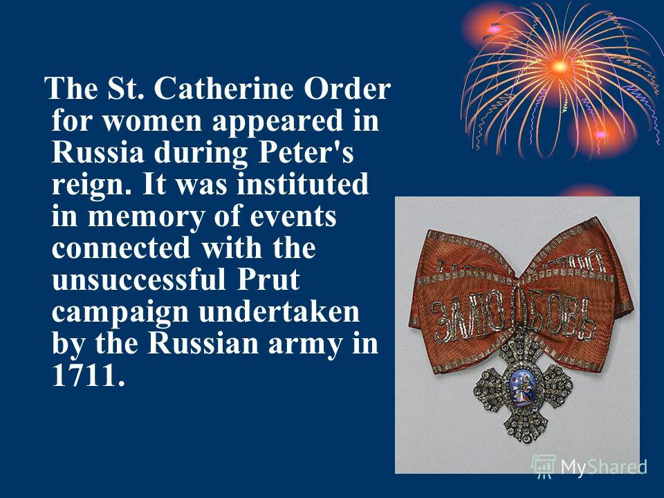 The St. Catherine Order for women appeared in Russia during Peter's reign. It was instituted in memory of events connected with the unsuccessful Prut campaign undertaken by the Russian army in 1711.