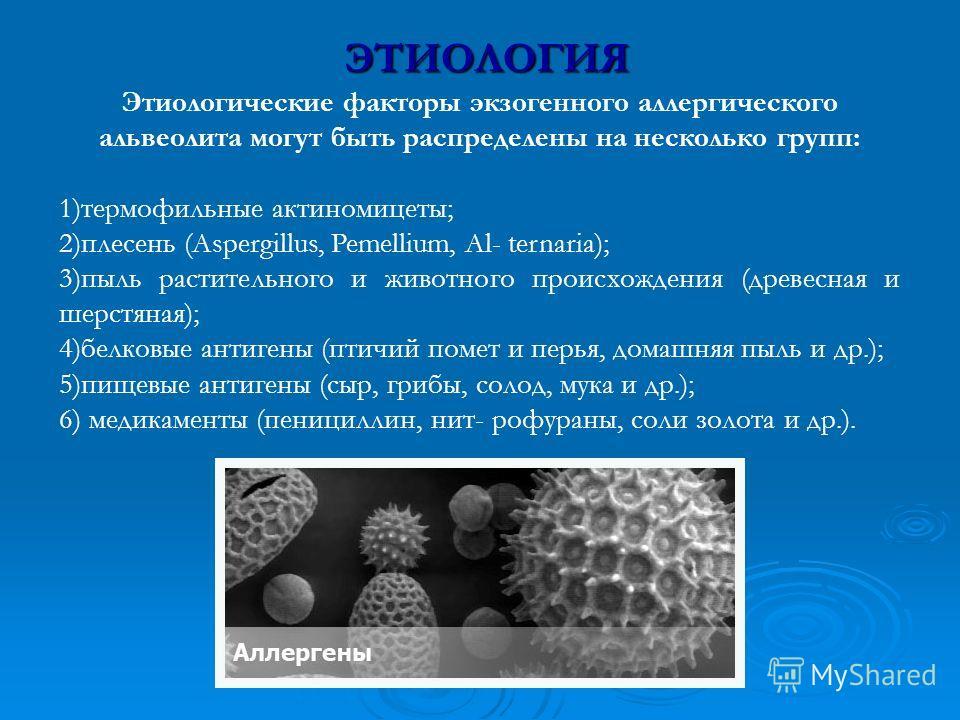 ЭТИОЛОГИЯ Этиологические факторы экзогенного аллергического альвеолита могут быть распределены на несколько групп: 1)термофильные актиномицеты; 2)плесень (Aspergillus, Pemellium, Al- ternaria); 3)пыль растительного и животного происхождения (древесн