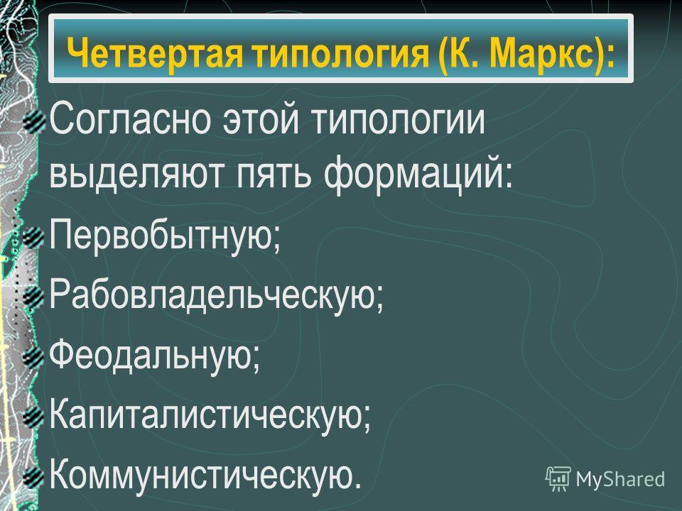 Четвертая типология (К. Маркс): Согласно этой типологии выделяют пять формаций: Первобытную; Рабовладельческую; Феодальную; Капиталистическую; Коммунистическую.