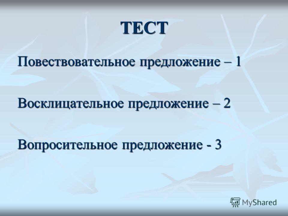 ТЕСТ Повествовательное предложение – 1 Восклицательное предложение – 2 Вопросительное предложение - 3
