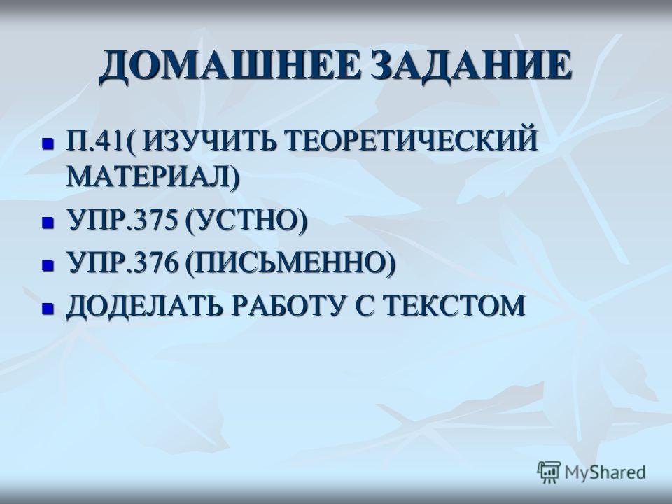 ДОМАШНЕЕ ЗАДАНИЕ П.41( ИЗУЧИТЬ ТЕОРЕТИЧЕСКИЙ МАТЕРИАЛ) П.41( ИЗУЧИТЬ ТЕОРЕТИЧЕСКИЙ МАТЕРИАЛ) УПР.375 (УСТНО) УПР.375 (УСТНО) УПР.376 (ПИСЬМЕННО) УПР.376 (ПИСЬМЕННО) ДОДЕЛАТЬ РАБОТУ С ТЕКСТОМ ДОДЕЛАТЬ РАБОТУ С ТЕКСТОМ