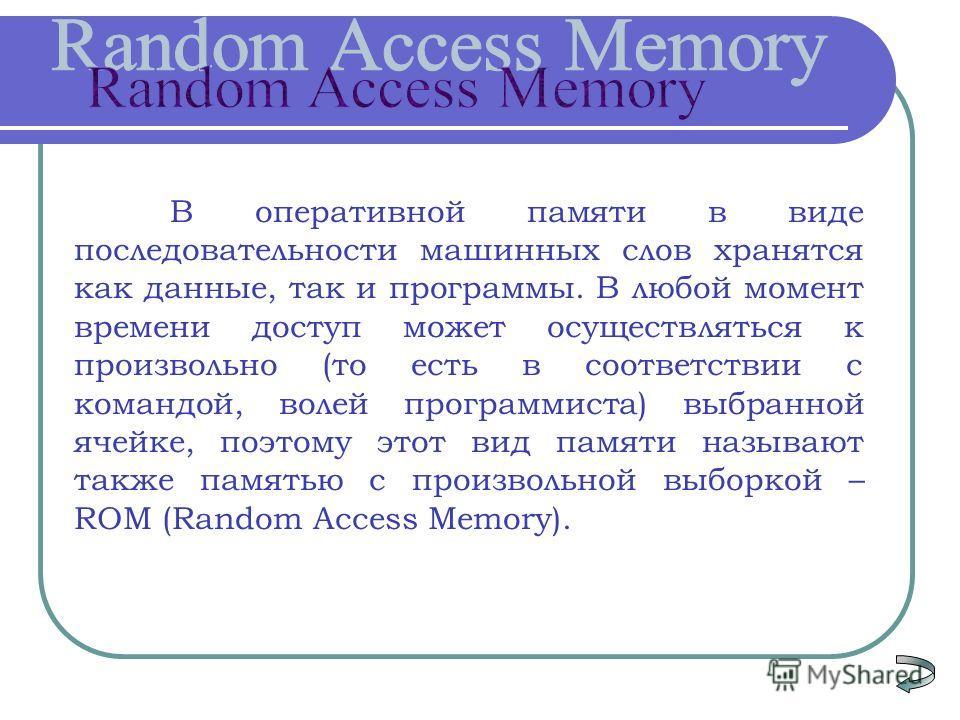 В оперативной памяти в виде последовательности машинных слов хранятся как данные, так и программы. В любой момент времени доступ может осуществляться к произвольно (то есть в соответствии с командой, волей программиста) выбранной ячейке, поэтому этот