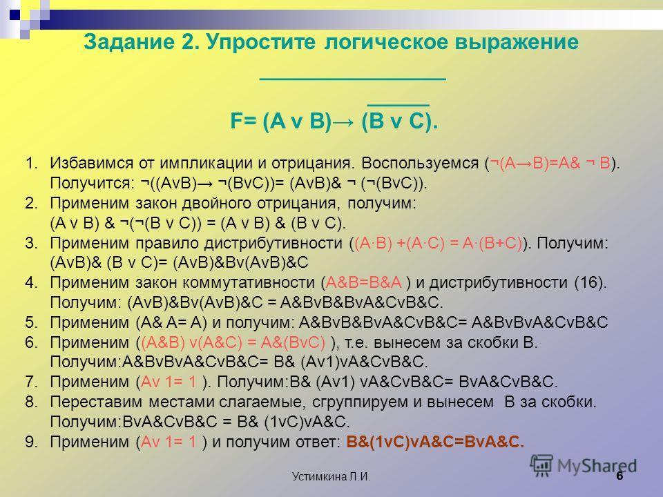 Устимкина Л.И. 6 Задание 2. Упростите логическое выражение _______________ _____ F= (A v B) (B v C). 1.Избавимся от импликации и отрицания. Воспользуемся (¬(AB)=A& ¬ B). Получится: ¬((AvB) ¬(BvC))= (AvB)& ¬ (¬(BvC)). 2.Применим закон двойного отрицан