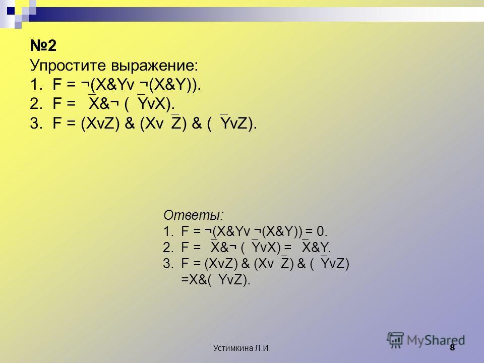 Устимкина Л.И. 8 2 Упростите выражение: 1. F = ¬(X&Yv ¬(X&Y)). 2. F = X&¬ ( YvX). 3. F = (XvZ) & (Xv Z) & ( YvZ). Ответы: 1.F = ¬(X&Yv ¬(X&Y)) = 0. 2.F = X&¬ ( YvX) = X&Y. 3.F = (XvZ) & (Xv Z) & ( YvZ) =X&( YvZ).