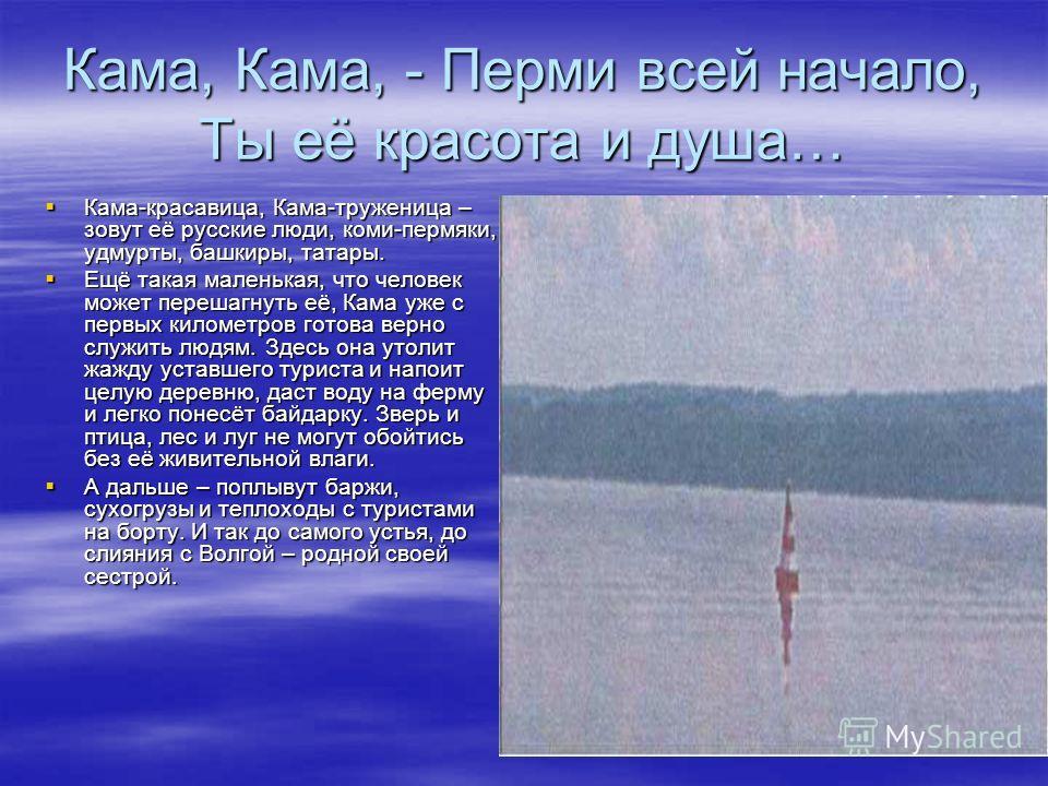 Кама, Кама, - Перми всей начало, Ты её красота и душа… Кама-красавица, Кама-труженица – зовут её русские люди, коми-пермяки, удмурты, башкиры, татары. Кама-красавица, Кама-труженица – зовут её русские люди, коми-пермяки, удмурты, башкиры, татары. Ещё