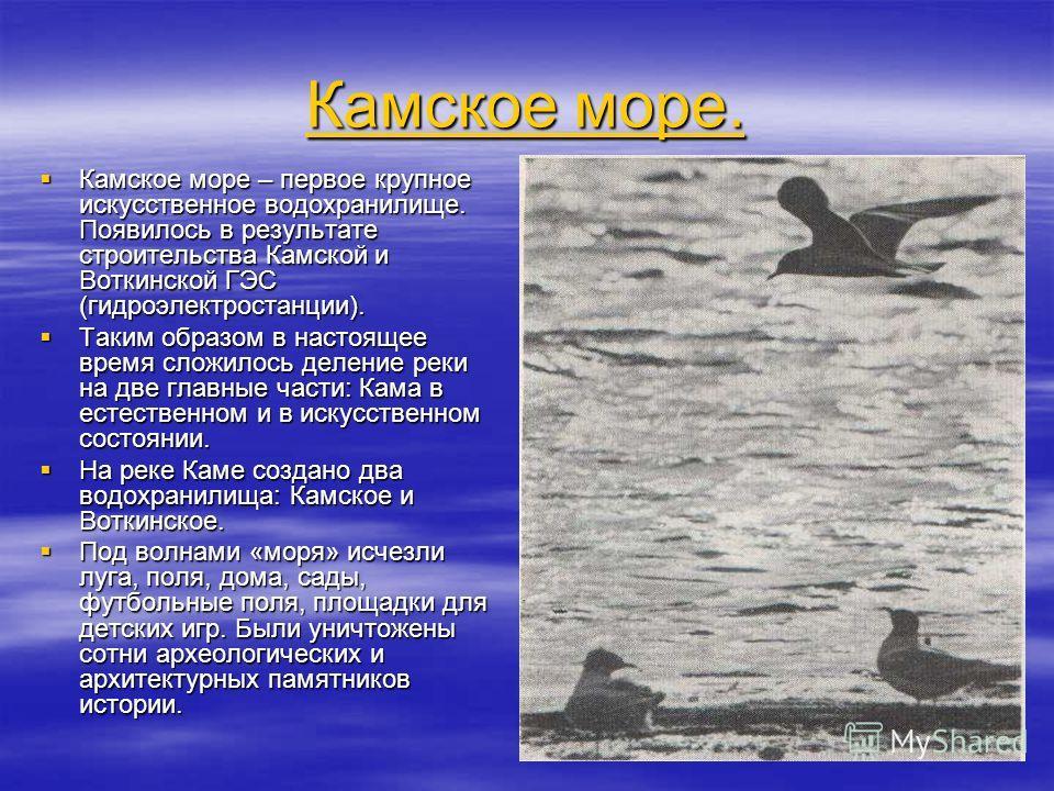 Камское море. Камское море. Камское море – первое крупное искусственное водохранилище. Появилось в результате строительства Камской и Воткинской ГЭС (гидроэлектростанции). Камское море – первое крупное искусственное водохранилище. Появилось в результ