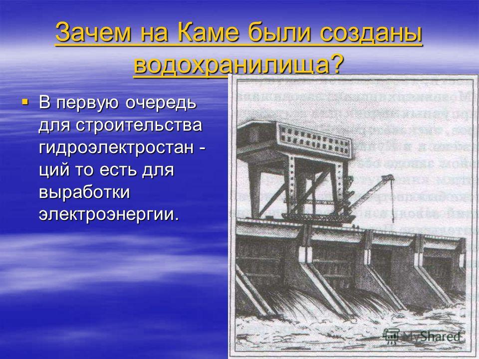 Зачем на Каме были созданы водохранилища? Зачем на Каме были созданы водохранилища? В первую очередь для строительства гидроэлектростан - ций то есть для выработки электроэнергии. В первую очередь для строительства гидроэлектростан - ций то есть для