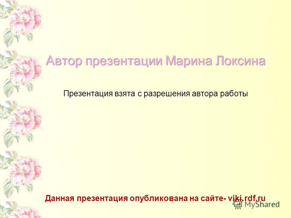 Автор презентации Марина Локсина Презентация взята c разрешения автора работы Данная презентация опубликована на сайте- viki.rdf.ru