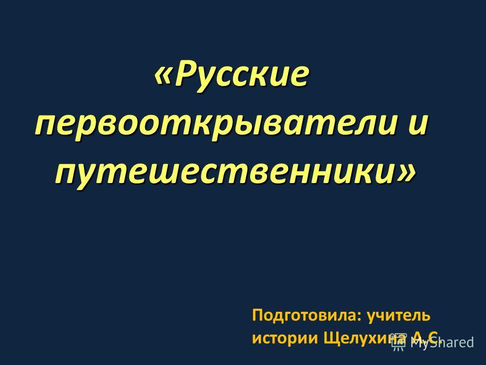 «Русские первооткрыватели и путешественники» Подготовила: учитель истории Щелухина А.С.