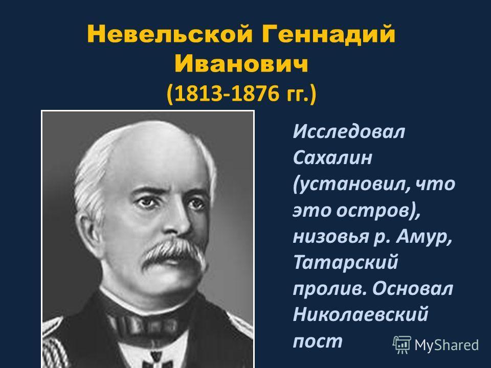 Невельской Геннадий Иванович (1813-1876 гг.) Исследовал Сахалин (установил, что это остров), низовья р. Амур, Татарский пролив. Основал Николаевский пост