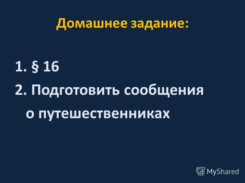 Домашнее задание: 1.§ 16 2.Подготовить сообщения о путешественниках