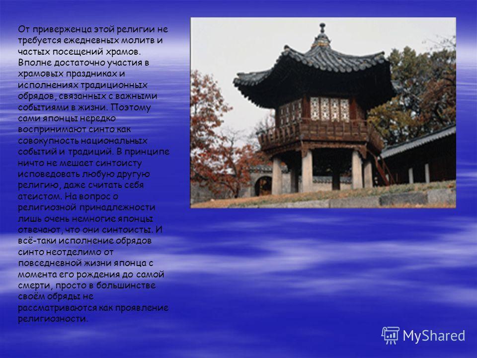 От приверженца этой религии не требуется ежедневных молитв и частых посещений храмов. Вполне достаточно участия в храмовых праздниках и исполнениях традиционных обрядов, связанных с важными событиями в жизни. Поэтому сами японцы нередко воспринимают