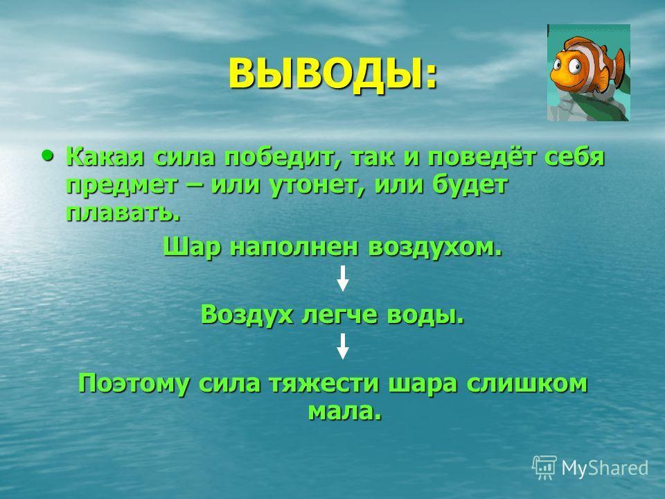 ВЫВОДЫ: Какая сила победит, так и поведёт себя предмет – или утонет, или будет плавать. Какая сила победит, так и поведёт себя предмет – или утонет, или будет плавать. Шар наполнен воздухом. Воздух легче воды. Поэтому сила тяжести шара слишком мала.
