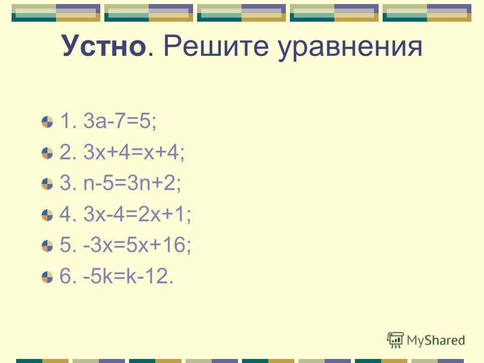 Устно. Решите уравнения 1. 3а-7=5; 2. 3х+4=х+4; 3. n-5=3n+2; 4. 3x-4=2x+1; 5. -3x=5x+16; 6. -5k=k-12.