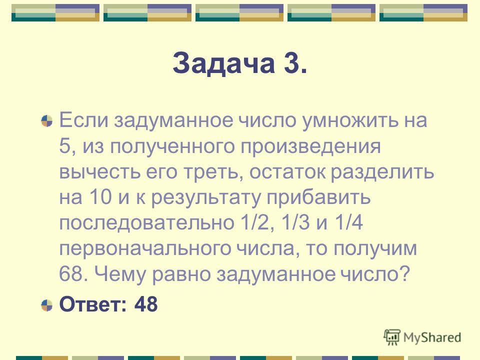 Задача 3. Если задуманное число умножить на 5, из полученного произведения вычесть его треть, остаток разделить на 10 и к результату прибавить последовательно 1/2, 1/3 и 1/4 первоначального числа, то получим 68. Чему равно задуманное число? Ответ: 48