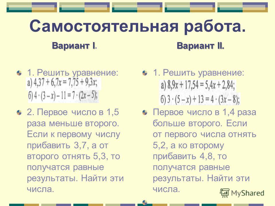 Самостоятельная работа. Вариант I Вариант I. 1. Решить уравнение: 2. Первое число в 1,5 раза меньше второго. Если к первому числу прибавить 3,7, а от второго отнять 5,3, то получатся равные результаты. Найти эти числа. Вариант II. 1. Решить уравнение