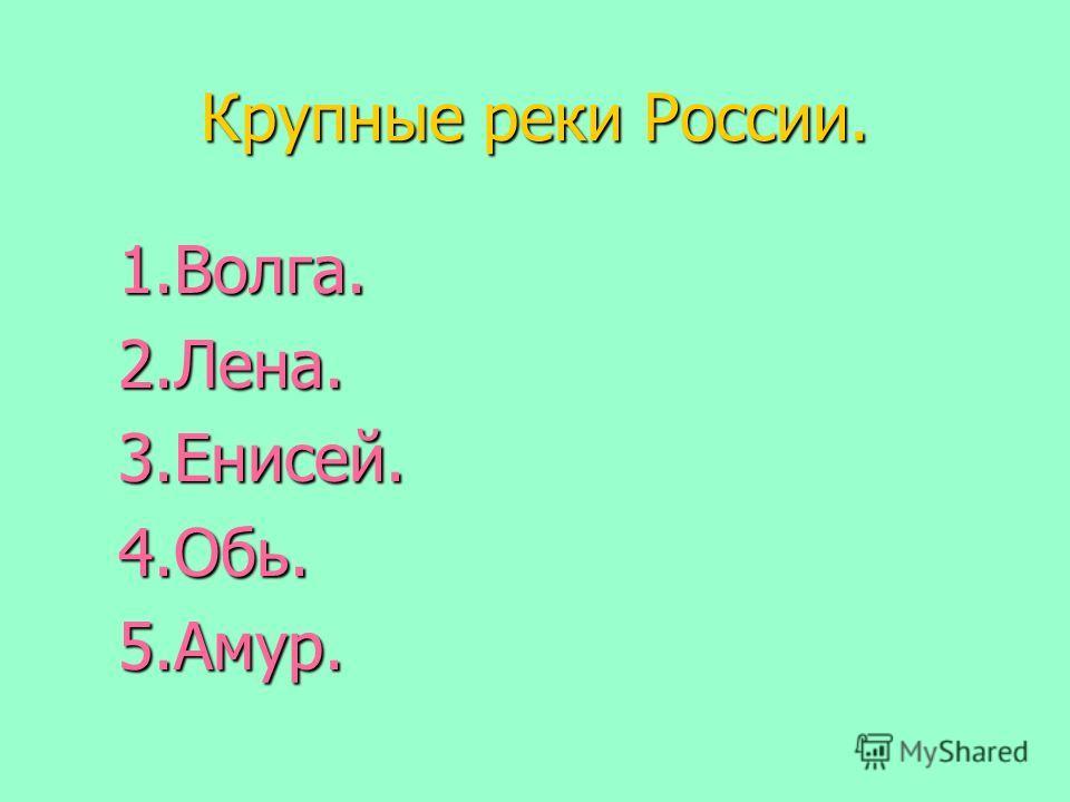 Крупные реки России. 1.Волга.2.Лена.3.Енисей.4.Обь.5.Амур.