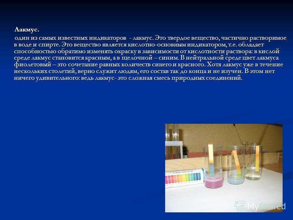 Лакмус. один из самых известных индикаторов - лакмус. Это твердое вещество, частично растворимое в воде и спирте. Это вещество является кислотно-основным индикатором, т.е. обладает способностью обратимо изменять окраску в зависимости от кислотности р