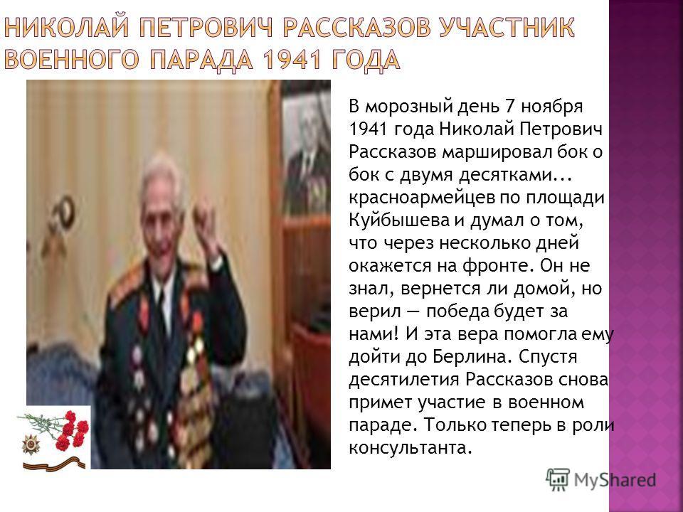 В морозный день 7 ноября 1941 года Николай Петрович Рассказов маршировал бок о бок с двумя десятками... красноармейцев по площади Куйбышева и думал о том, что через несколько дней окажется на фронте. Он не знал, вернется ли домой, но верил победа буд