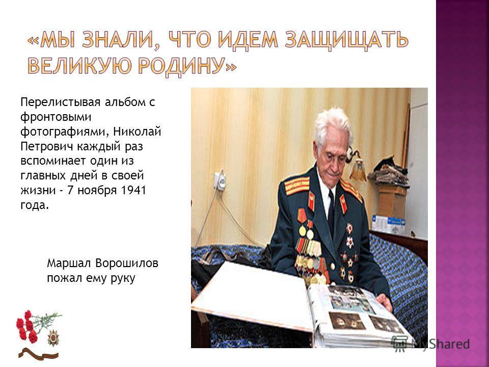 Перелистывая альбом с фронтовыми фотографиями, Николай Петрович каждый раз вспоминает один из главных дней в своей жизни - 7 ноября 1941 года. Маршал Ворошилов пожал ему руку