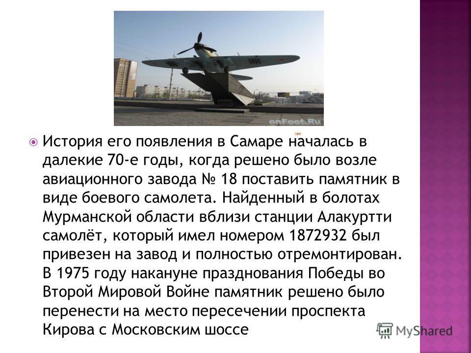 История его появления в Самаре началась в далекие 70-е годы, когда решено было возле авиационного завода 18 поставить памятник в виде боевого самолета. Найденный в болотах Мурманской области вблизи станции Алакуртти самолёт, который имел номером 1872